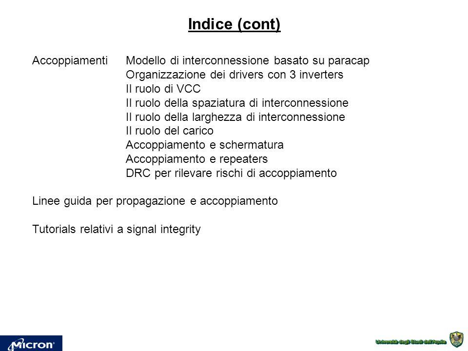 AccoppiamentiModello di interconnessione basato su paracap Organizzazione dei drivers con 3 inverters Il ruolo di VCC Il ruolo della spaziatura di interconnessione Il ruolo della larghezza di interconnessione Il ruolo del carico Accoppiamento e schermatura Accoppiamento e repeaters DRC per rilevare rischi di accoppiamento Linee guida per propagazione e accoppiamento Tutorials relativi a signal integrity Indice (cont)