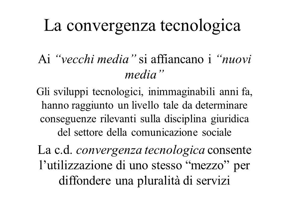 La convergenza tecnologica Ai vecchi media si affiancano i nuovi media Gli sviluppi tecnologici, inimmaginabili anni fa, hanno raggiunto un livello tale da determinare conseguenze rilevanti sulla disciplina giuridica del settore della comunicazione sociale La c.d.