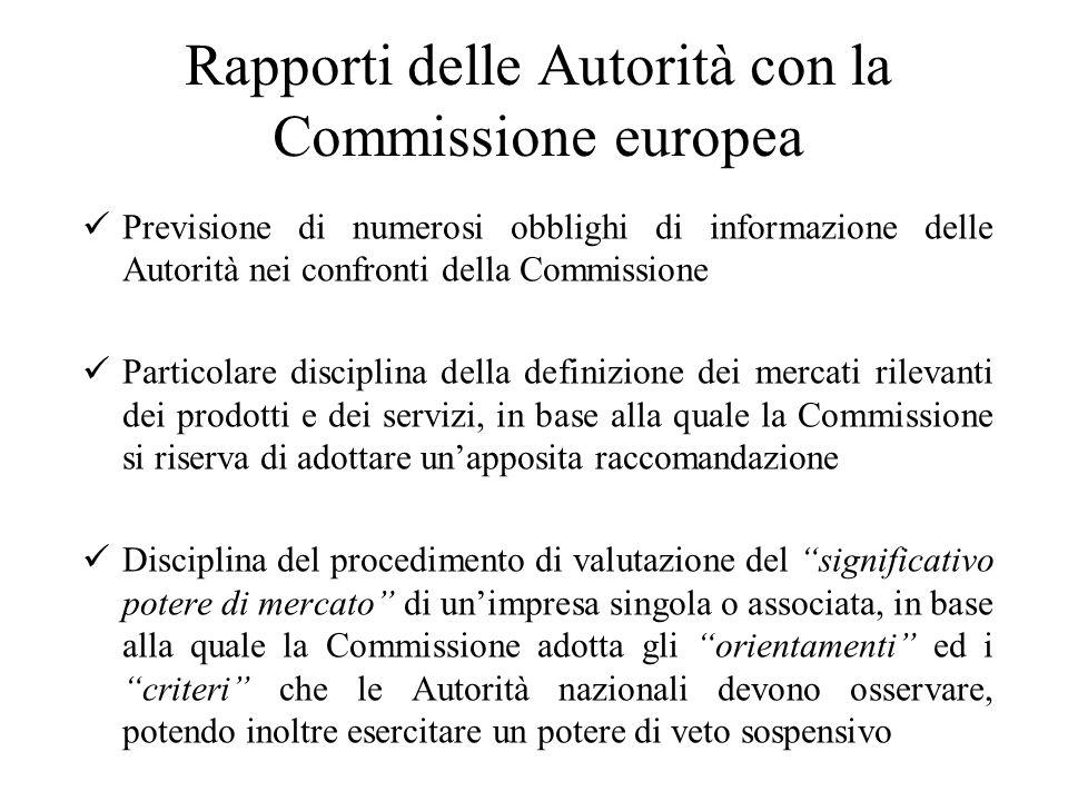 Rapporti delle Autorità con la Commissione europea Previsione di numerosi obblighi di informazione delle Autorità nei confronti della Commissione Particolare disciplina della definizione dei mercati rilevanti dei prodotti e dei servizi, in base alla quale la Commissione si riserva di adottare un'apposita raccomandazione Disciplina del procedimento di valutazione del significativo potere di mercato di un'impresa singola o associata, in base alla quale la Commissione adotta gli orientamenti ed i criteri che le Autorità nazionali devono osservare, potendo inoltre esercitare un potere di veto sospensivo