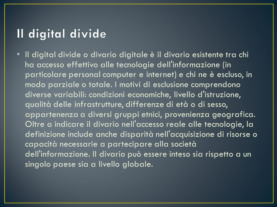 Il digital divide o divario digitale è il divario esistente tra chi ha accesso effettivo alle tecnologie dell informazione (in particolare personal computer e internet) e chi ne è escluso, in modo parziale o totale.
