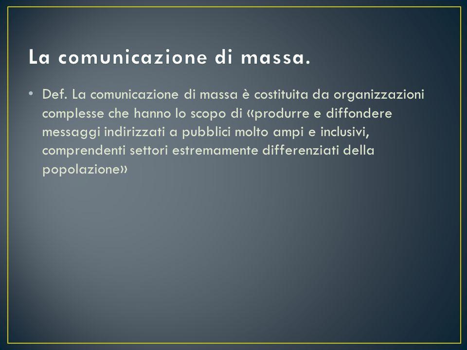 Def. La comunicazione di massa è costituita da organizzazioni complesse che hanno lo scopo di «produrre e diffondere messaggi indirizzati a pubblici m