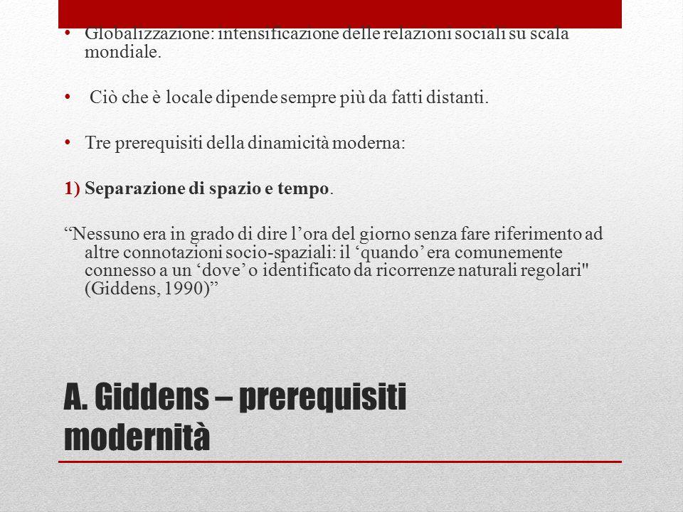 A. Giddens – prerequisiti modernità Globalizzazione: intensificazione delle relazioni sociali su scala mondiale. Ciò che è locale dipende sempre più d