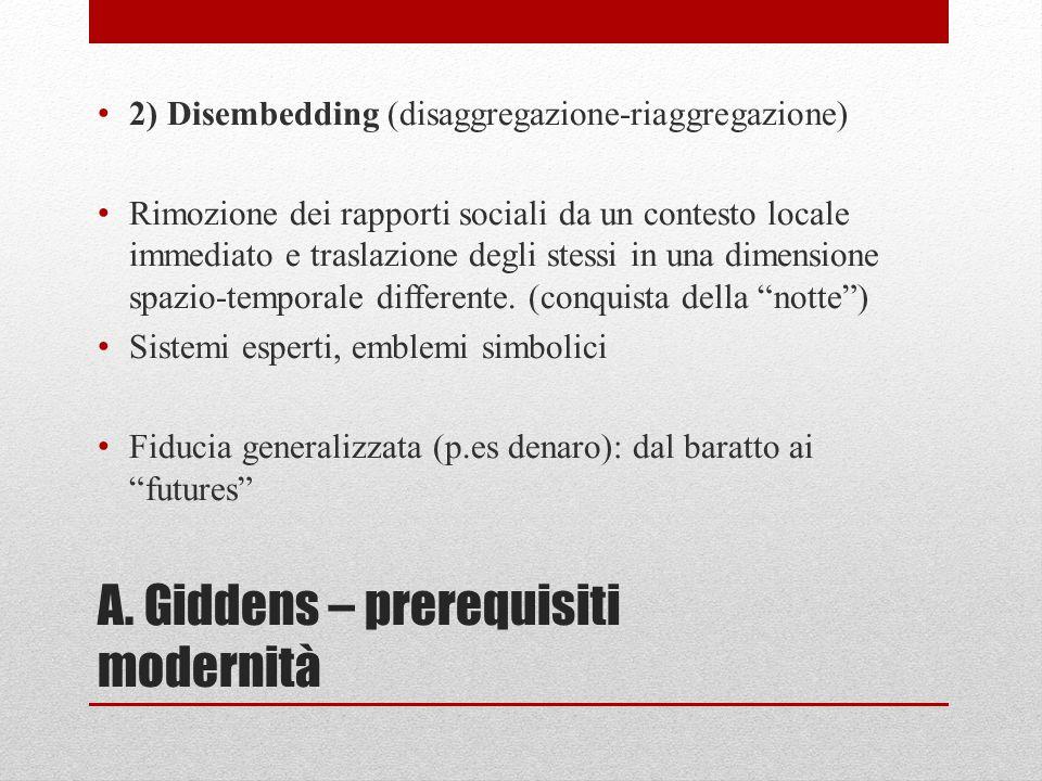 A. Giddens – prerequisiti modernità 2) Disembedding (disaggregazione-riaggregazione) Rimozione dei rapporti sociali da un contesto locale immediato e