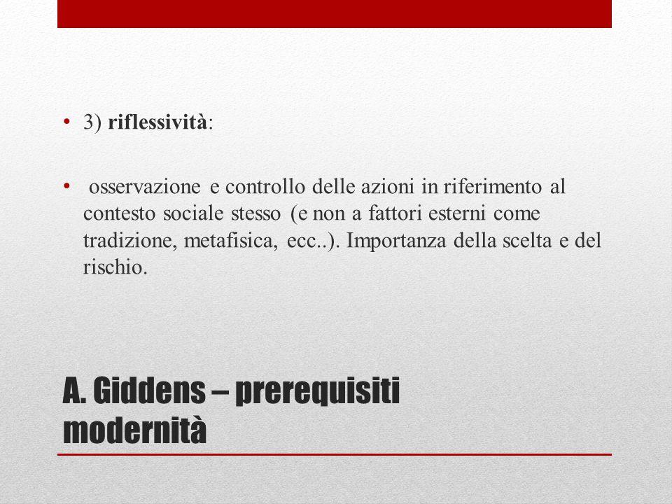 A. Giddens – prerequisiti modernità 3) riflessività: osservazione e controllo delle azioni in riferimento al contesto sociale stesso (e non a fattori