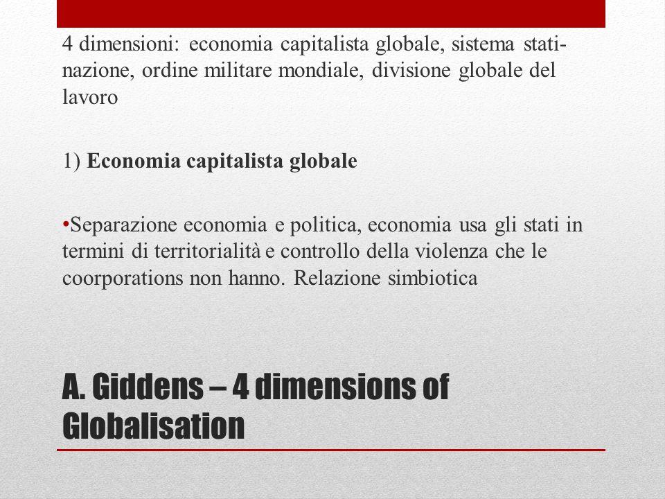 A. Giddens – 4 dimensions of Globalisation 4 dimensioni: economia capitalista globale, sistema stati- nazione, ordine militare mondiale, divisione glo