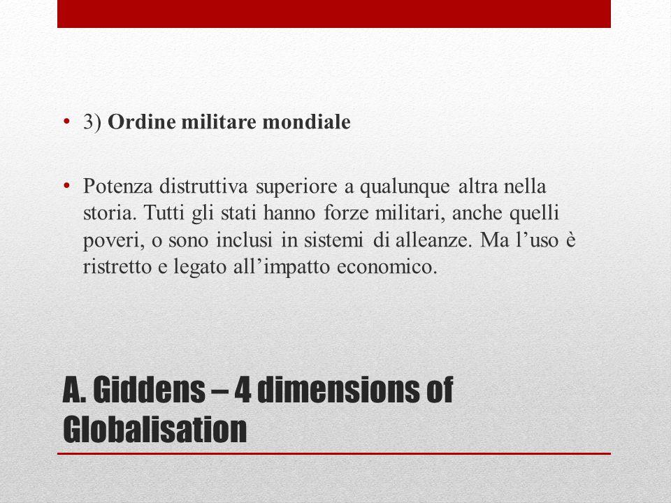 A. Giddens – 4 dimensions of Globalisation 3) Ordine militare mondiale Potenza distruttiva superiore a qualunque altra nella storia. Tutti gli stati h