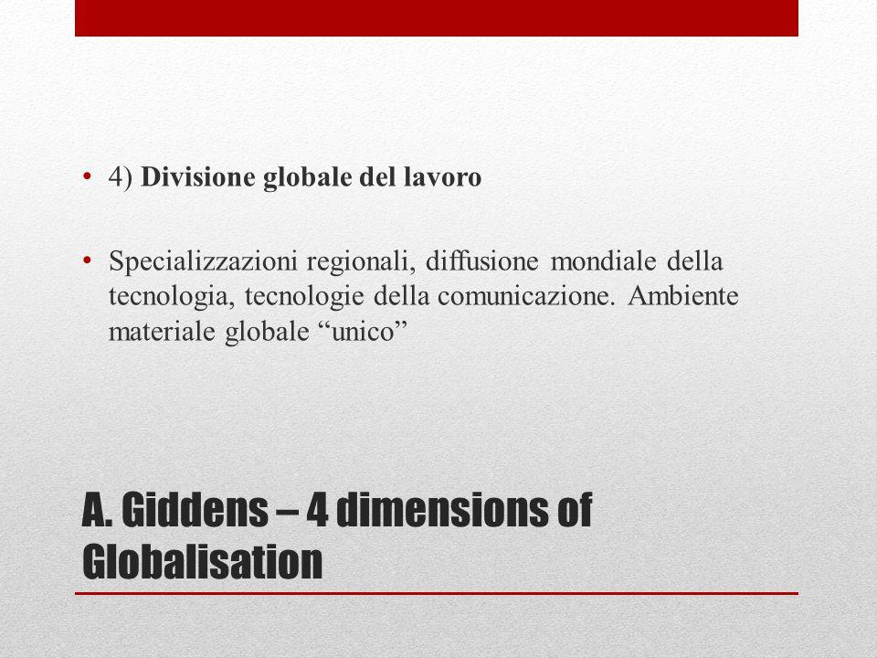 A. Giddens – 4 dimensions of Globalisation 4) Divisione globale del lavoro Specializzazioni regionali, diffusione mondiale della tecnologia, tecnologi