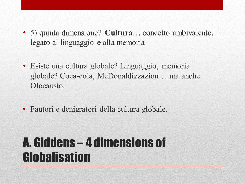 A. Giddens – 4 dimensions of Globalisation 5) quinta dimensione? Cultura… concetto ambivalente, legato al linguaggio e alla memoria Esiste una cultura