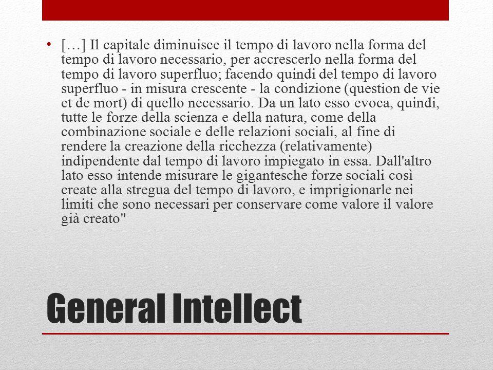 General Intellect […] Il capitale diminuisce il tempo di lavoro nella forma del tempo di lavoro necessario, per accrescerlo nella forma del tempo di l