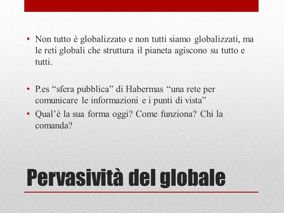 Pervasività del globale Non tutto è globalizzato e non tutti siamo globalizzati, ma le reti globali che struttura il pianeta agiscono su tutto e tutti