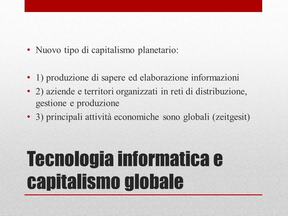 Tecnologia informatica e capitalismo globale Nuovo tipo di capitalismo planetario: 1) produzione di sapere ed elaborazione informazioni 2) aziende e t