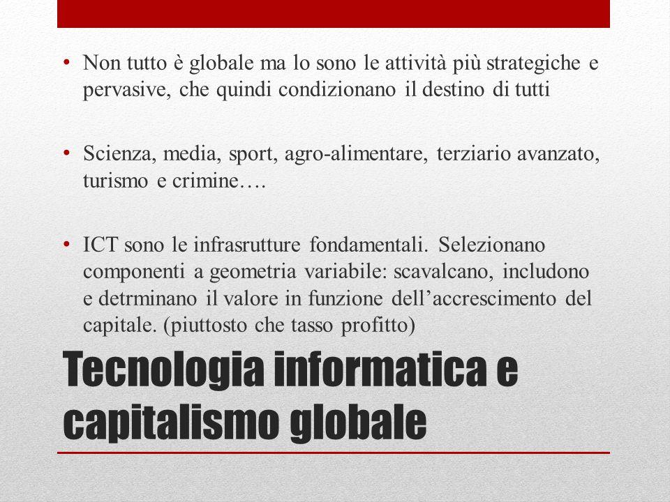Tecnologia informatica e capitalismo globale Non tutto è globale ma lo sono le attività più strategiche e pervasive, che quindi condizionano il destin