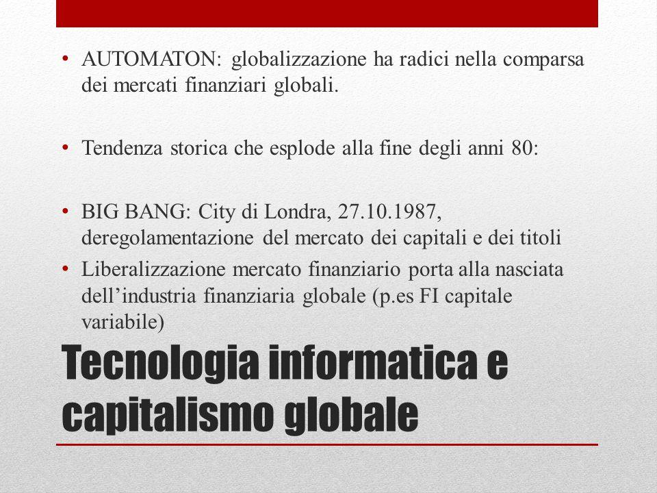 Tecnologia informatica e capitalismo globale AUTOMATON: globalizzazione ha radici nella comparsa dei mercati finanziari globali. Tendenza storica che