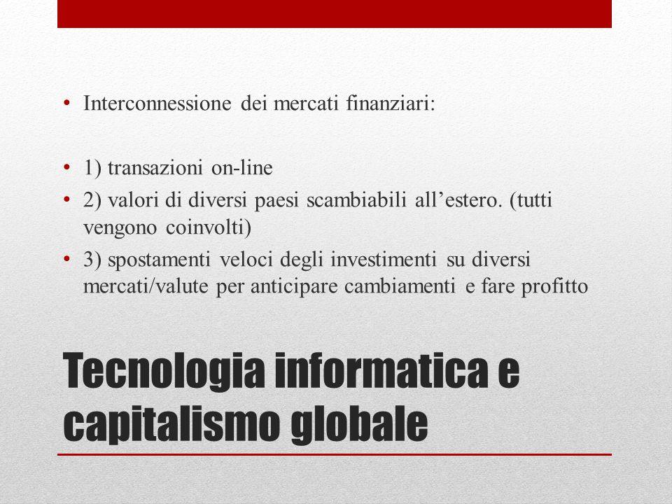 Tecnologia informatica e capitalismo globale Interconnessione dei mercati finanziari: 1) transazioni on-line 2) valori di diversi paesi scambiabili al