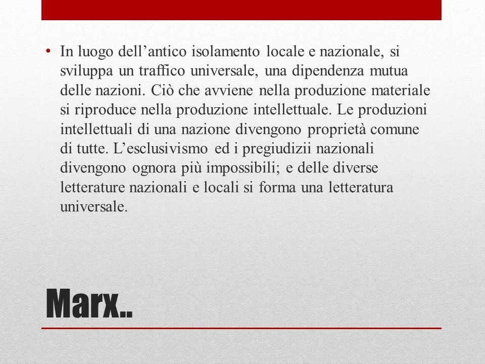 Marx.. In luogo dell'antico isolamento locale e nazionale, si sviluppa un traffico universale, una dipendenza mutua delle nazioni. Ciò che avviene nel