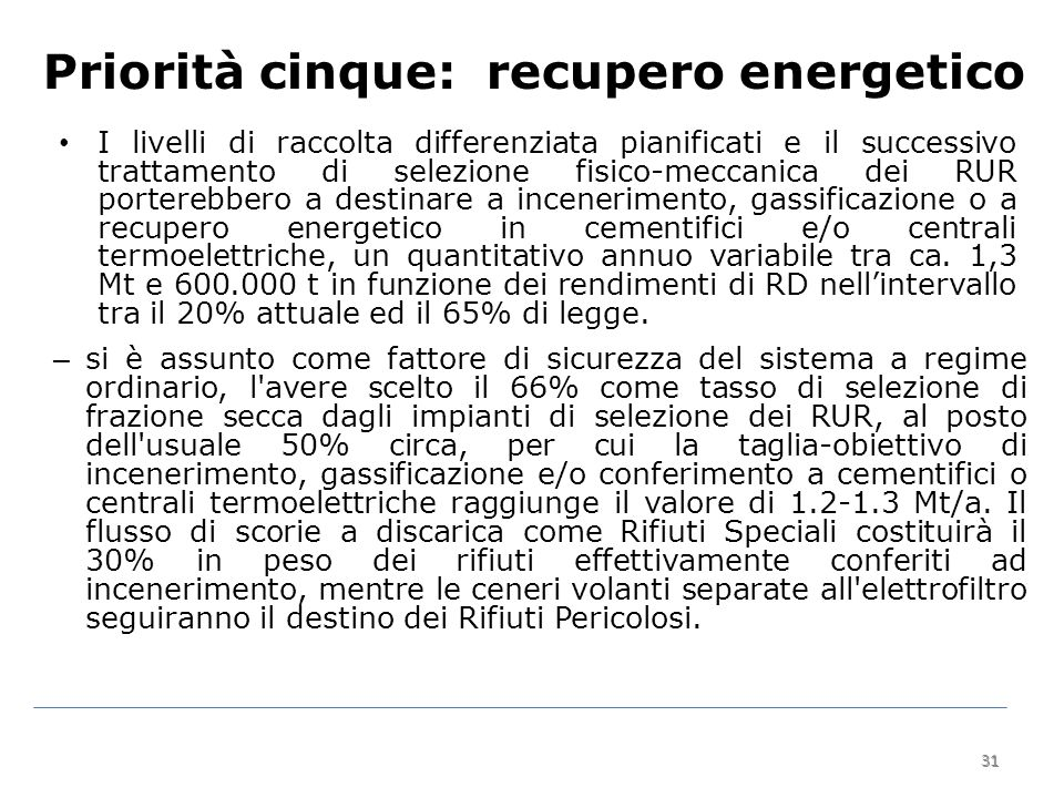 31 Priorità cinque: recupero energetico I livelli di raccolta differenziata pianificati e il successivo trattamento di selezione fisico-meccanica dei RUR porterebbero a destinare a incenerimento, gassificazione o a recupero energetico in cementifici e/o centrali termoelettriche, un quantitativo annuo variabile tra ca.