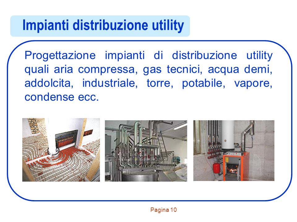 Pagina 10 Impianti distribuzione utility Progettazione impianti di distribuzione utility quali aria compressa, gas tecnici, acqua demi, addolcita, ind