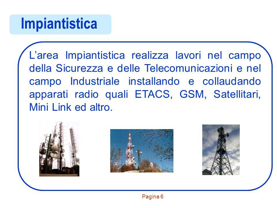 Pagina 6 Impiantistica L'area Impiantistica realizza lavori nel campo della Sicurezza e delle Telecomunicazioni e nel campo Industriale installando e collaudando apparati radio quali ETACS, GSM, Satellitari, Mini Link ed altro.