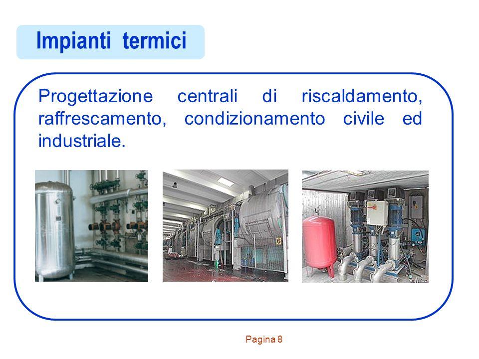 Pagina 9 Impianti trasporto calore Progettazioni impianti di distribuzione fluidi di trasporto calore (acqua, aria, fluidi diatermici) per insediamenti civili ed industriali.