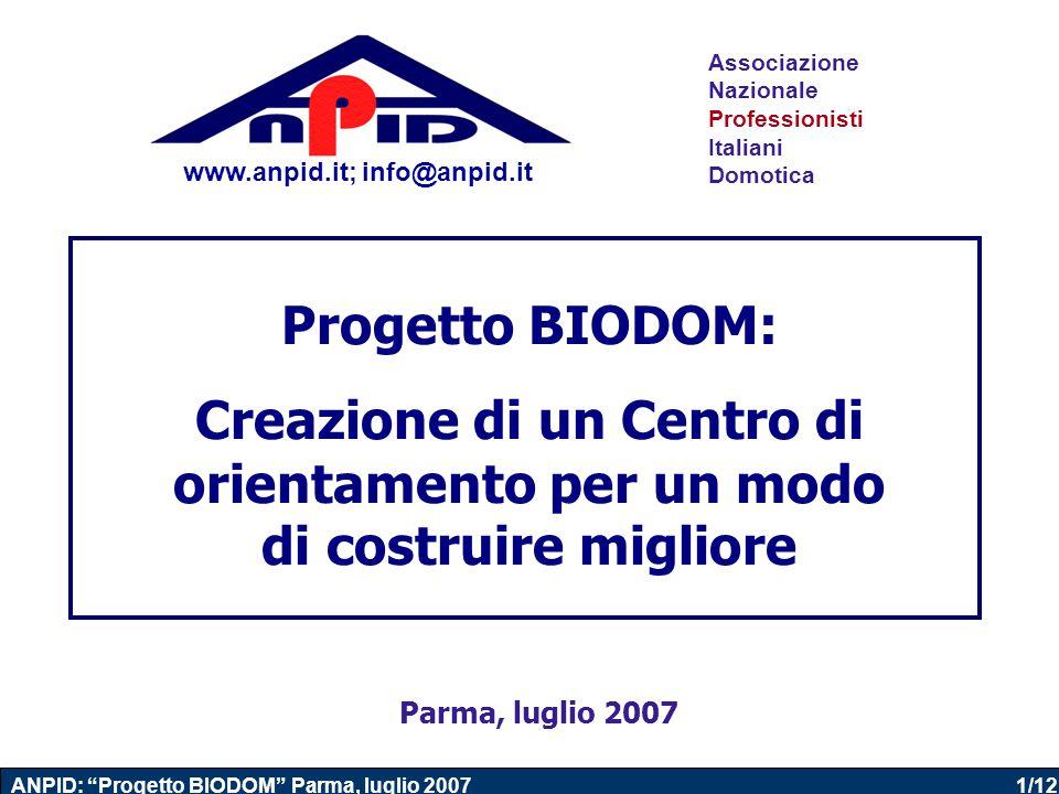 1/12 ANPID: Progetto BIODOM Parma, luglio 2007 Progetto BIODOM: Creazione di un Centro di orientamento per un modo di costruire migliore Associazione Nazionale Professionisti Italiani Domotica Parma, luglio 2007 www.anpid.it; info@anpid.it