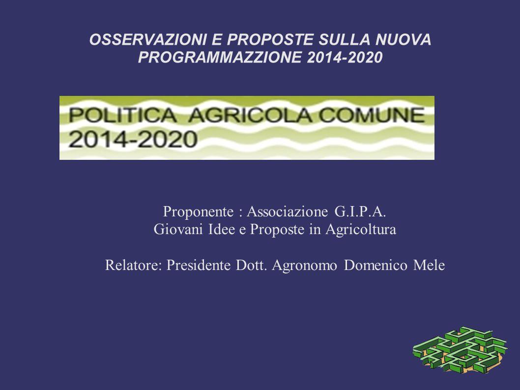 OSSERVAZIONI E PROPOSTE SULLA NUOVA PROGRAMMAZZIONE 2014-2020 Proponente : Associazione G.I.P.A. Giovani Idee e Proposte in Agricoltura Relatore: Pres
