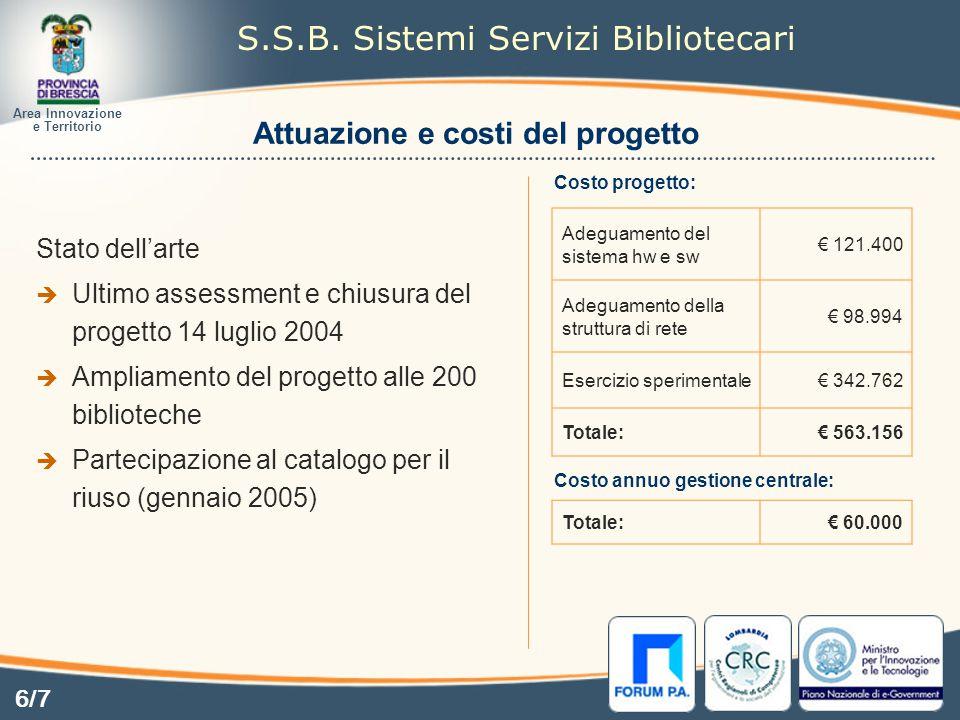 Attuazione e costi del progetto Stato dell'arte  Ultimo assessment e chiusura del progetto 14 luglio 2004  Ampliamento del progetto alle 200 biblioteche  Partecipazione al catalogo per il riuso (gennaio 2005) Costo progetto: Costo annuo gestione centrale: Adeguamento del sistema hw e sw € 121.400 Adeguamento della struttura di rete € 98.994 Esercizio sperimentale € 342.762 Totale: € 563.156 Totale: € 60.000 Area Innovazione e Territorio S.S.B.