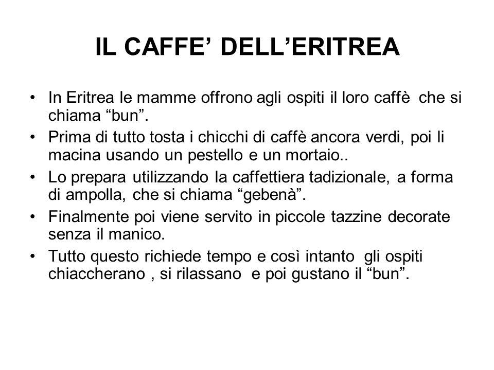 IL CAFFE' DELL'ERITREA In Eritrea le mamme offrono agli ospiti il loro caffè che si chiama bun .