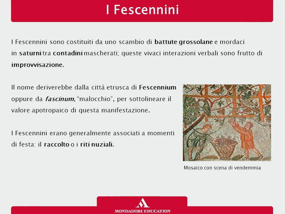 I Fescennini I Fescennini sono costituiti da uno scambio di battute grossolane e mordaci in saturni tra contadini mascherati; queste vivaci interazion