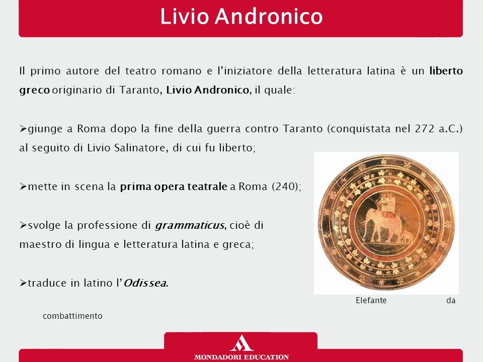 Livio Andronico Il primo autore del teatro romano e l'iniziatore della letteratura latina è un liberto greco originario di Taranto, Livio Andronico, i