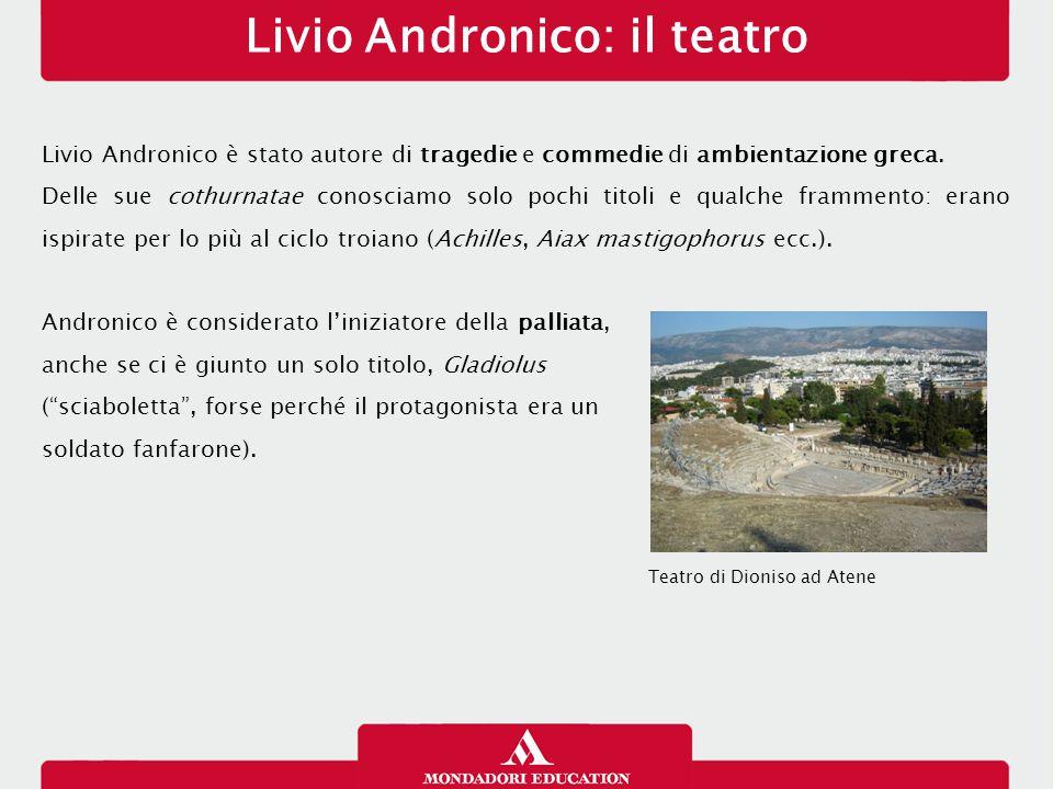 Livio Andronico: il teatro Livio Andronico è stato autore di tragedie e commedie di ambientazione greca. Delle sue cothurnatae conosciamo solo pochi t