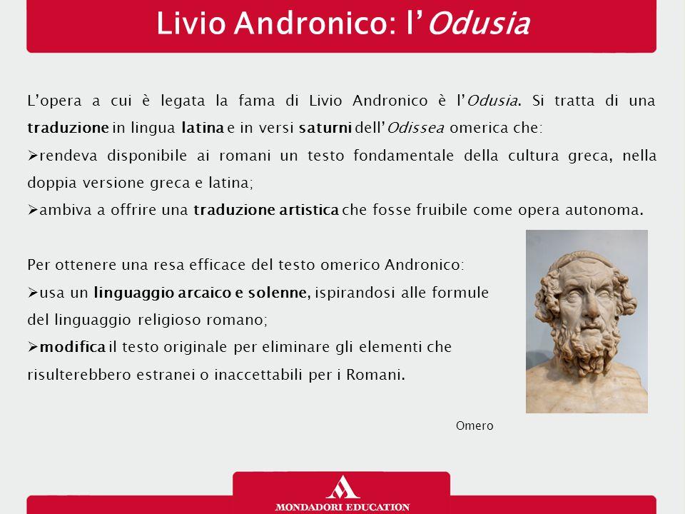 Livio Andronico: l'Odusia L'opera a cui è legata la fama di Livio Andronico è l'Odusia. Si tratta di una traduzione in lingua latina e in versi saturn