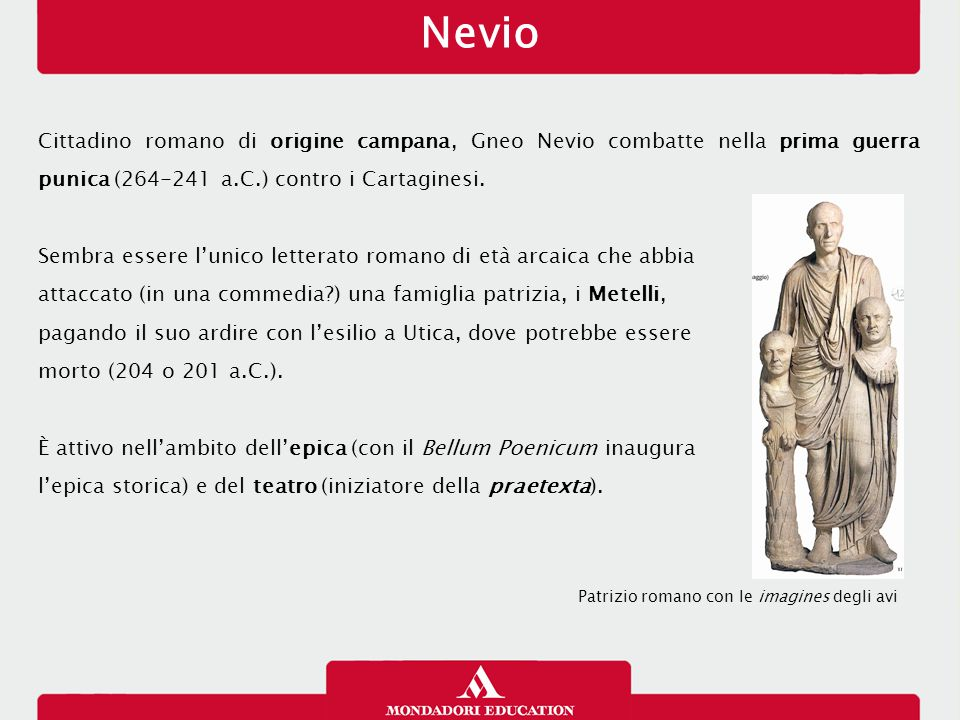 Nevio Cittadino romano di origine campana, Gneo Nevio combatte nella prima guerra punica (264-241 a.C.) contro i Cartaginesi. Sembra essere l'unico le