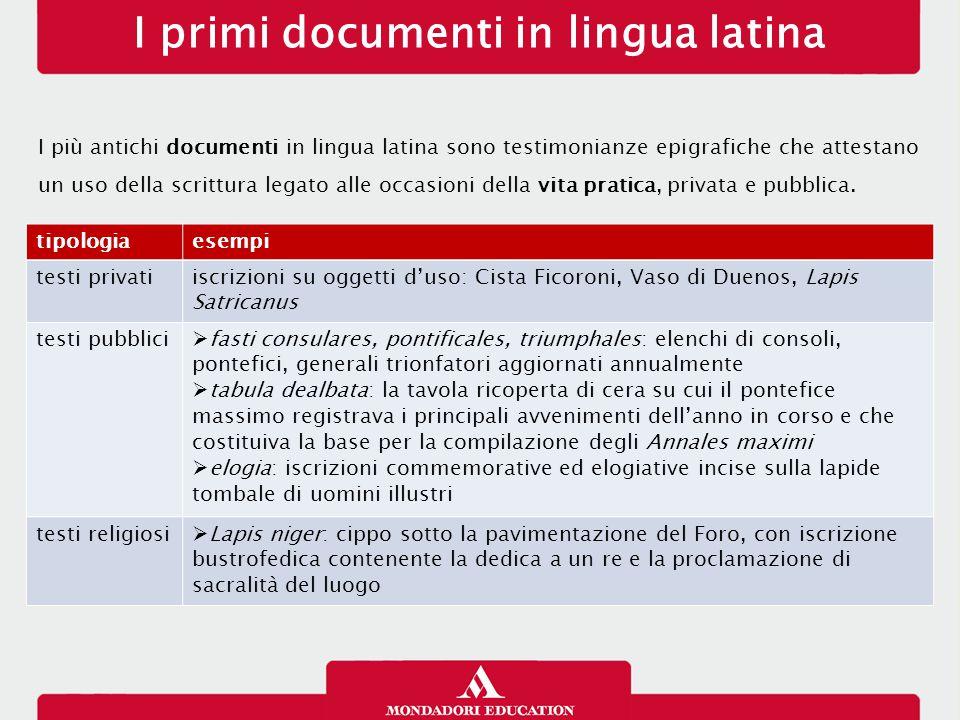 I primi documenti in lingua latina I più antichi documenti in lingua latina sono testimonianze epigrafiche che attestano un uso della scrittura legato
