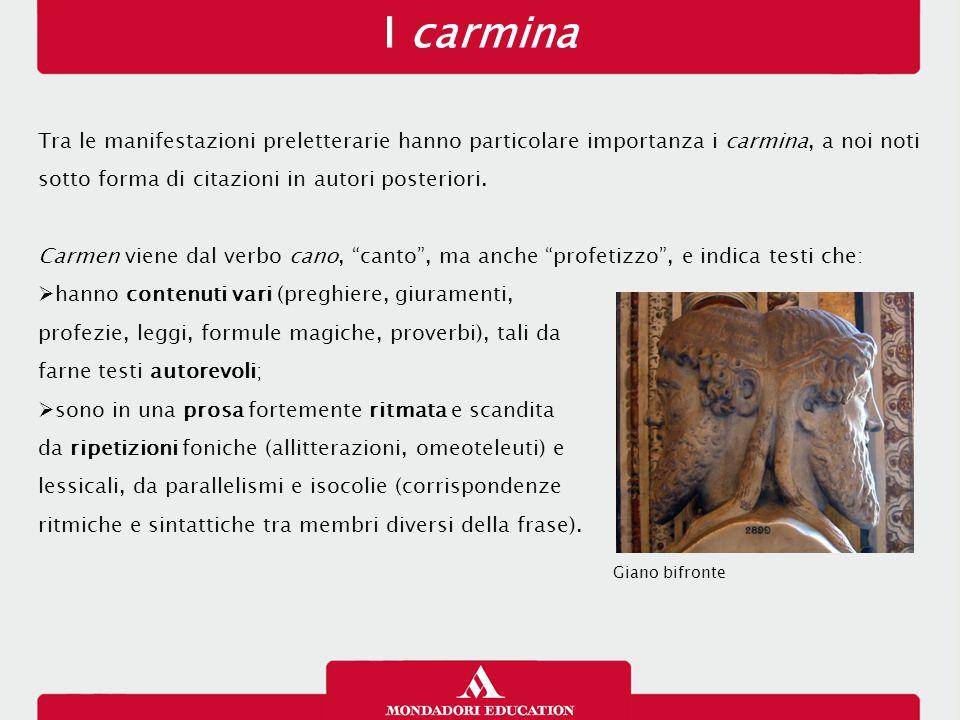 I carmina Tra le manifestazioni preletterarie hanno particolare importanza i carmina, a noi noti sotto forma di citazioni in autori posteriori. Carmen