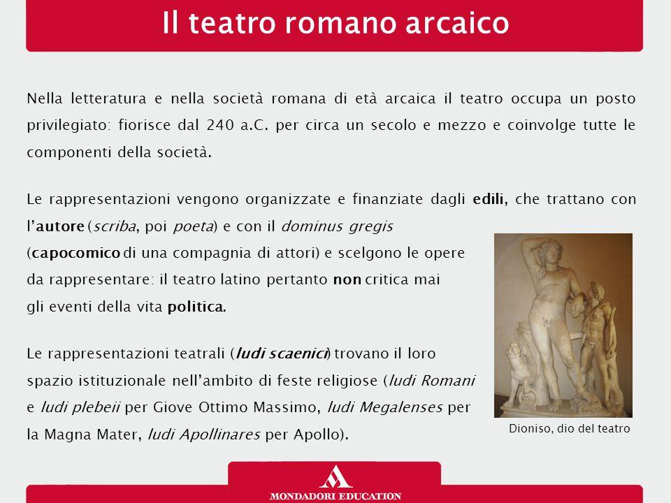 Il teatro romano arcaico Nella letteratura e nella società romana di età arcaica il teatro occupa un posto privilegiato: fiorisce dal 240 a.C. per cir