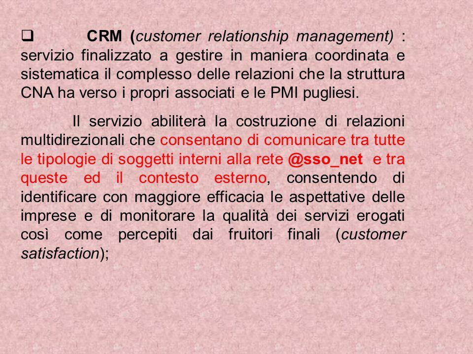  CRM (customer relationship management) : servizio finalizzato a gestire in maniera coordinata e sistematica il complesso delle relazioni che la struttura CNA ha verso i propri associati e le PMI pugliesi.