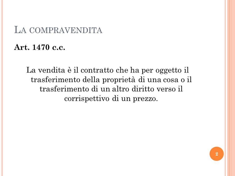 L A COMPRAVENDITA Art. 1470 c.c. La vendita è il contratto che ha per oggetto il trasferimento della proprietà di una cosa o il trasferimento di un al