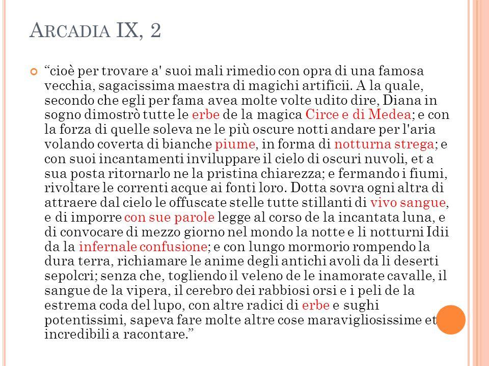 """A RCADIA IX, 2 """"cioè per trovare a' suoi mali rimedio con opra di una famosa vecchia, sagacissima maestra di magichi artificii. A la quale, secondo ch"""