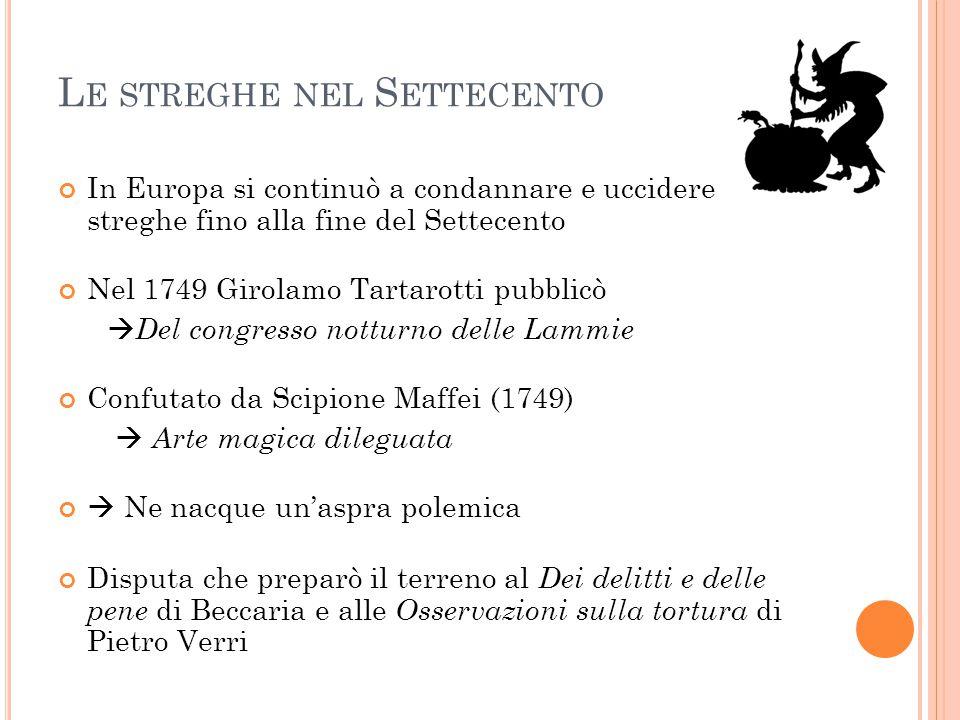 L E STREGHE NEL S ETTECENTO In Europa si continuò a condannare e uccidere streghe fino alla fine del Settecento Nel 1749 Girolamo Tartarotti pubblicò