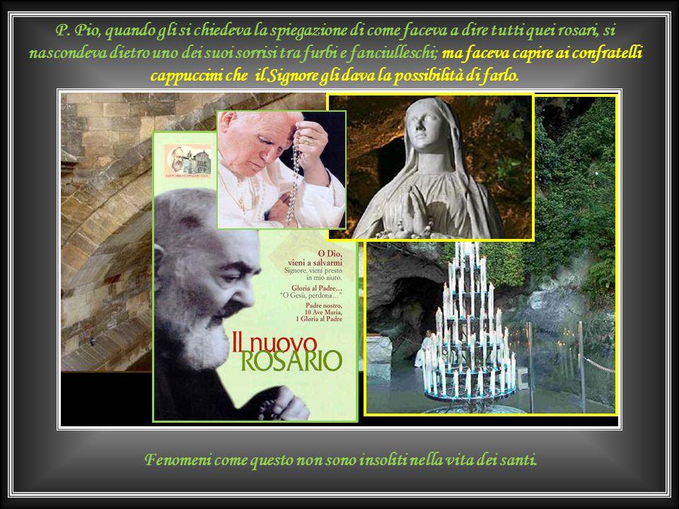 Il confratello P. Tarcisio un giorno (1955) domanda a Padre Pio: <<Padre quanti rosari dice al giorno>>. <<Il minimo 30-33>>. <<Da cinque poste?>>. <<