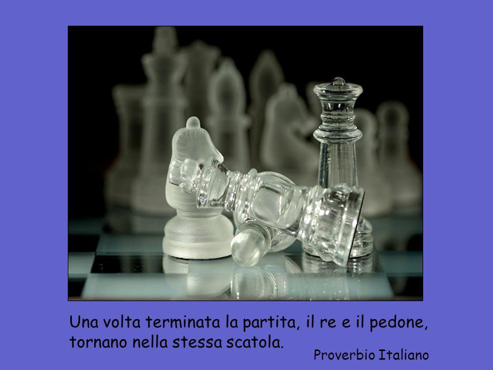 Una volta terminata la partita, il re e il pedone, tornano nella stessa scatola. Proverbio Italiano