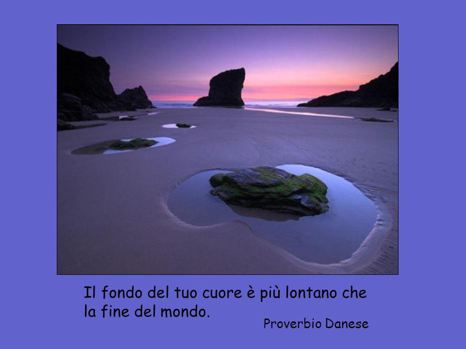 Il fondo del tuo cuore è più lontano che la fine del mondo. Proverbio Danese