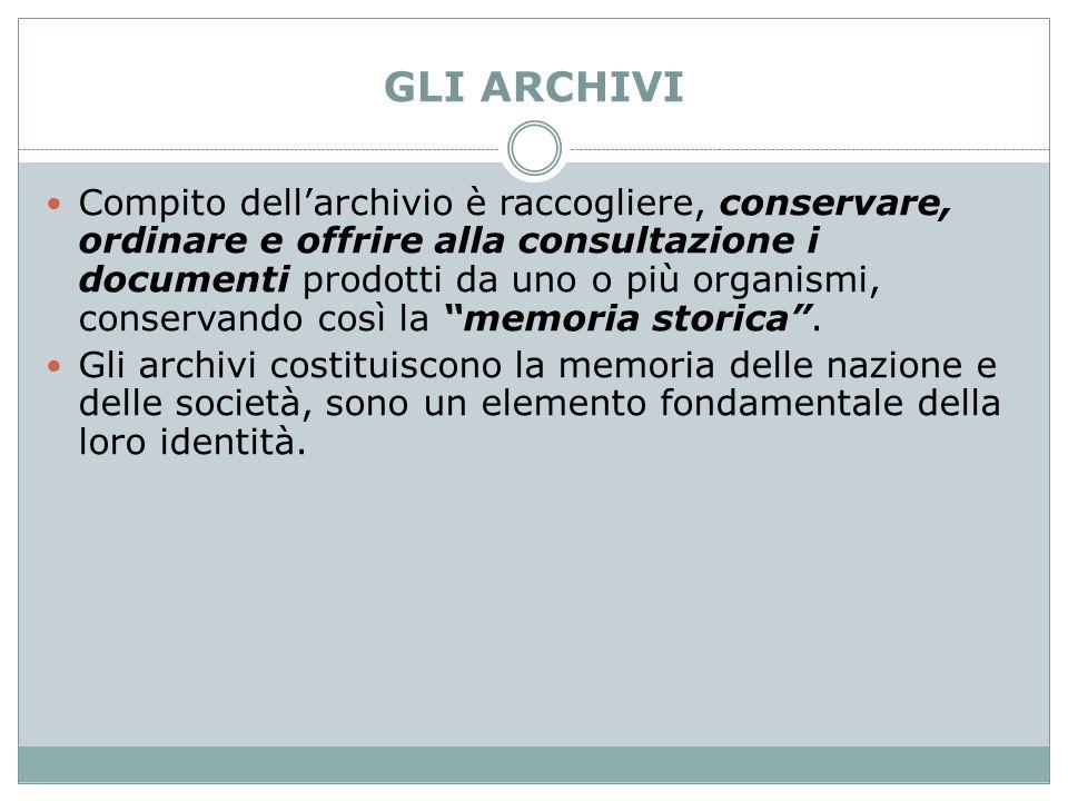 GLI ARCHIVI Compito dell'archivio è raccogliere, conservare, ordinare e offrire alla consultazione i documenti prodotti da uno o più organismi, conser