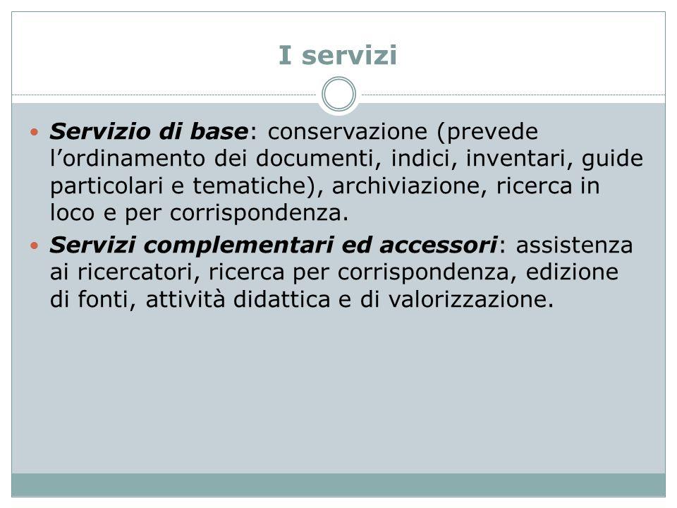 I servizi Servizio di base: conservazione (prevede l'ordinamento dei documenti, indici, inventari, guide particolari e tematiche), archiviazione, rice