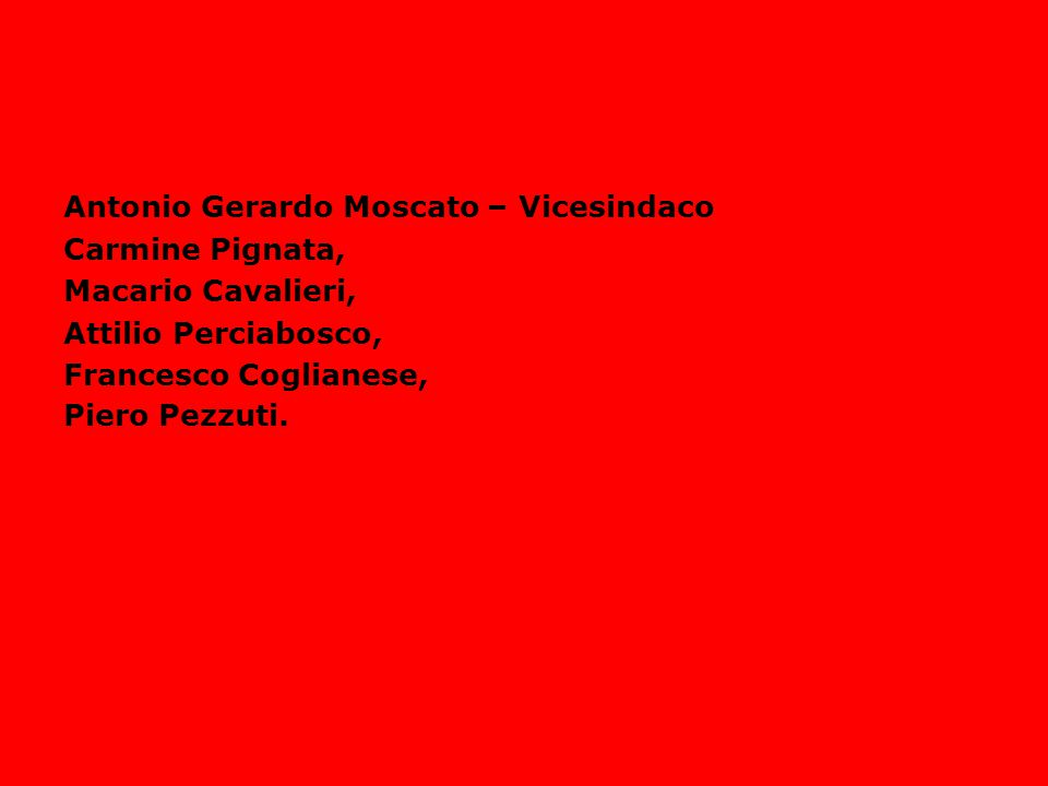 LA GIUNTA COMUNALE Antonio Gerardo Moscato – Vicesindaco Carmine Pignata, Macario Cavalieri, Attilio Perciabosco, Francesco Coglianese, Piero Pezzuti.