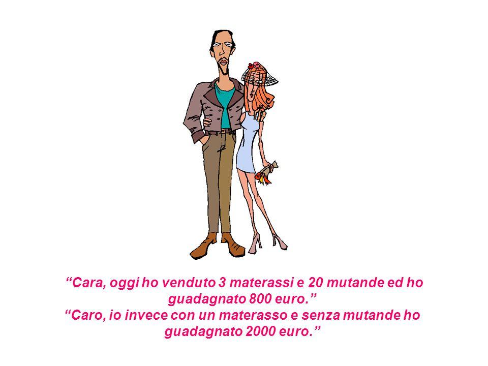 """""""Cara, oggi ho venduto 3 materassi e 20 mutande ed ho guadagnato 800 euro."""" """"Caro, io invece con un materasso e senza mutande ho guadagnato 2000 euro."""