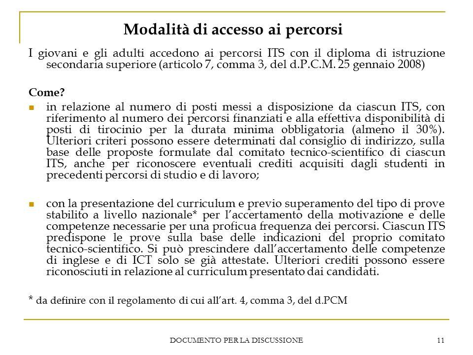 DOCUMENTO PER LA DISCUSSIONE 11 Modalità di accesso ai percorsi I giovani e gli adulti accedono ai percorsi ITS con il diploma di istruzione secondaria superiore (articolo 7, comma 3, del d.P.C.M.