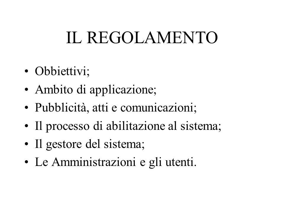 IL REGOLAMENTO Obbiettivi; Ambito di applicazione; Pubblicità, atti e comunicazioni; Il processo di abilitazione al sistema; Il gestore del sistema; Le Amministrazioni e gli utenti.