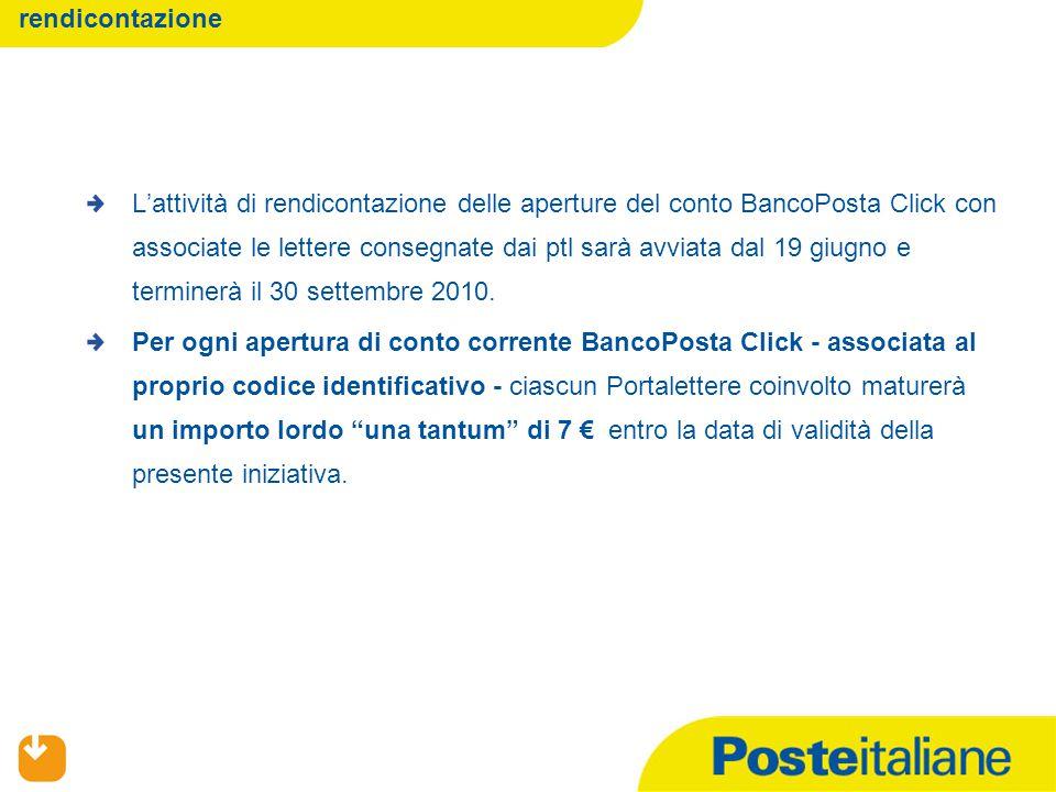 06/04/2015 rendicontazione L'attività di rendicontazione delle aperture del conto BancoPosta Click con associate le lettere consegnate dai ptl sarà avviata dal 19 giugno e terminerà il 30 settembre 2010.