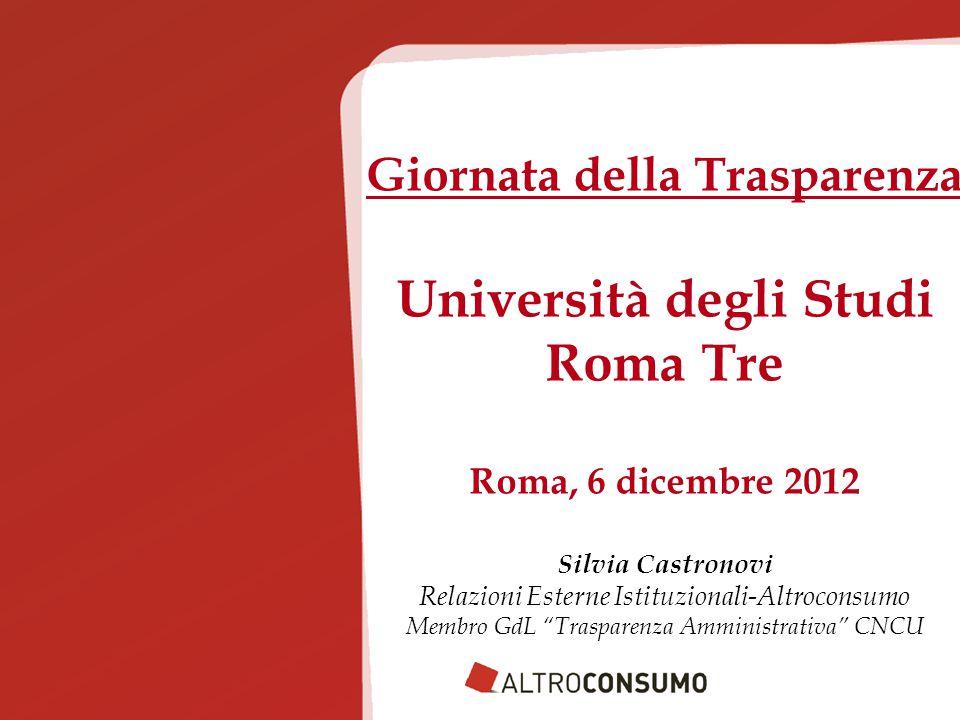 Giornata della Trasparenza Università degli Studi Roma Tre Roma, 6 dicembre 2012 Silvia Castronovi Relazioni Esterne Istituzionali-Altroconsumo Membro GdL Trasparenza Amministrativa CNCU